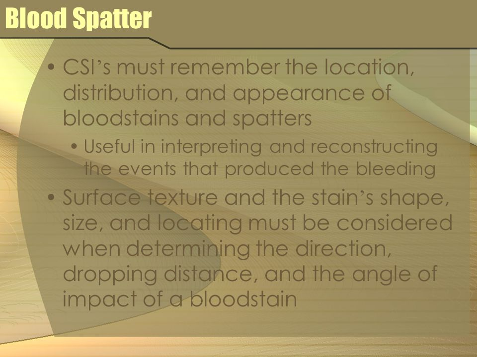 Blood Spatter CSI s must remember the location, distribution, and appearance of bloodstains and spatters Useful in interpreting and reconstructing the
