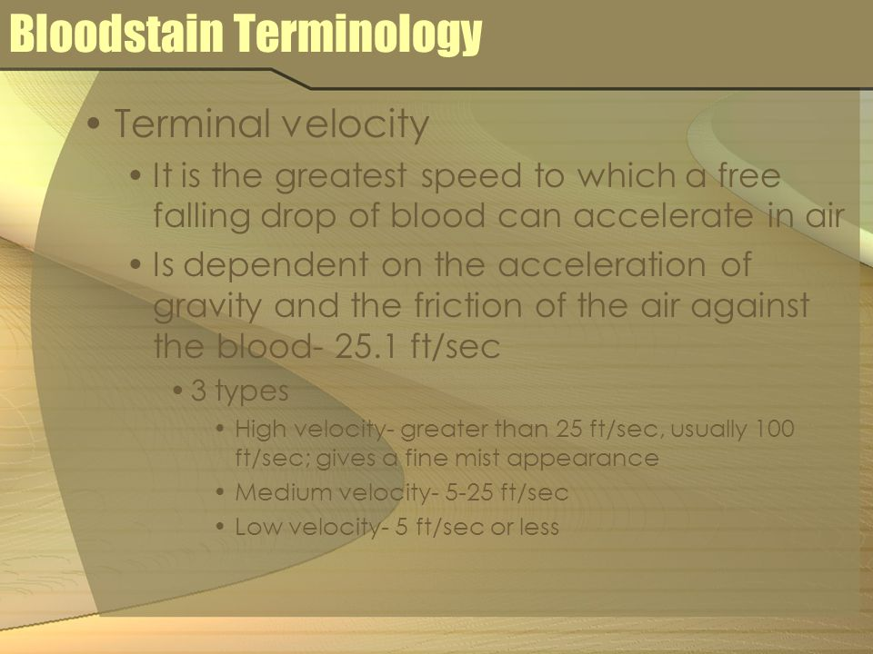 Bloodstain Terminology Terminal velocity It is the greatest speed to which a free falling drop of blood can accelerate in air Is dependent on the acceleration of gravity and the friction of the air against the blood ft/sec 3 types High velocity- greater than 25 ft/sec, usually 100 ft/sec; gives a fine mist appearance Medium velocity ft/sec Low velocity- 5 ft/sec or less