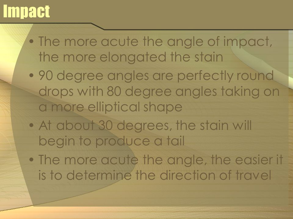 Impact The more acute the angle of impact, the more elongated the stain 90 degree angles are perfectly round drops with 80 degree angles taking on a more elliptical shape At about 30 degrees, the stain will begin to produce a tail The more acute the angle, the easier it is to determine the direction of travel