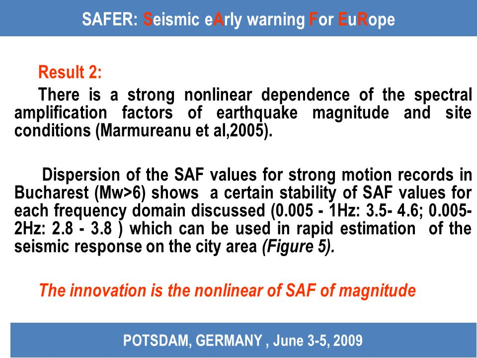 SAFER: Seismic eArly warning For EuRope Result 2: There is a strong nonlinear dependence of the spectral amplification factors of earthquake magnitude and site conditions (Marmureanu et al,2005).