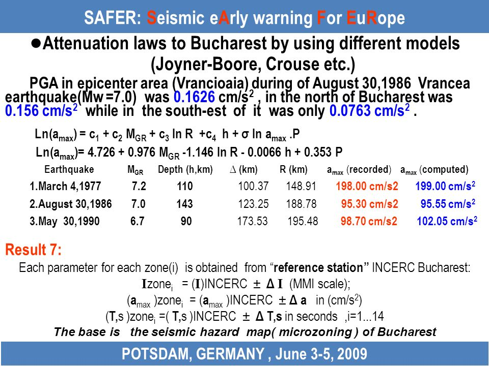 SAFER: Seismic eArly warning For EuRope Attenuation laws to Bucharest by using different models (Joyner-Boore, Crouse etc.) PGA in epicenter area (Vrancioaia) during of August 30,1986 Vrancea earthquake(Mw =7.0) was 0.1626 cm/s 2, in the north of Bucharest was 0.156 cm/s 2 while in the south-est of it was only 0.0763 cm/s 2.