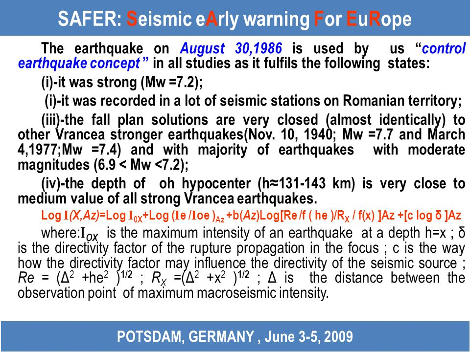 SAFER: Seismic eArly warning For EuRope The earthquake on August 30,1986 is used by us control earthquake concept in all studies as it fulfils the following states: (i)-it was strong (Mw =7.2); (i)-it was recorded in a lot of seismic stations on Romanian territory; (iii)-the fall plan solutions are very closed (almost identically) to other Vrancea stronger earthquakes(Nov.