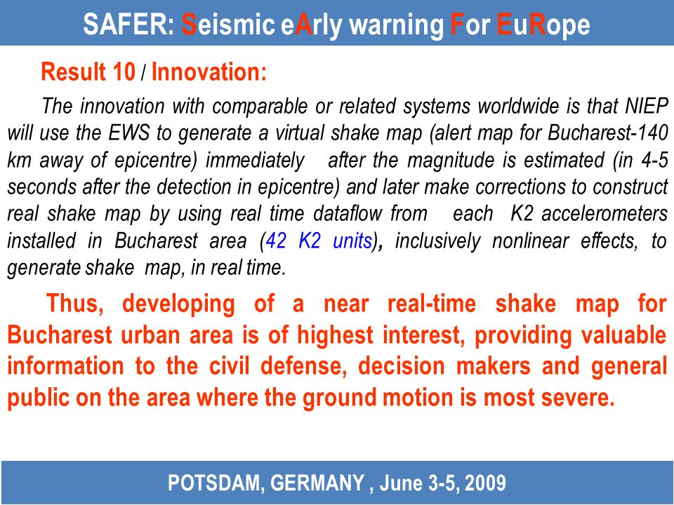 SAFER: Seismic eArly warning For EuRope Result 10 / Innovation: The innovation with comparable or related systems worldwide is that NIEP will use the EWS to generate a virtual shake map (alert map for Bucharest-140 km away of epicentre) immediately after the magnitude is estimated (in 4-5 seconds after the detection in epicentre) and later make corrections to construct real shake map by using real time dataflow from each K2 accelerometers installed in Bucharest area (42 K2 units), inclusively nonlinear effects, to generate shake map, in real time.