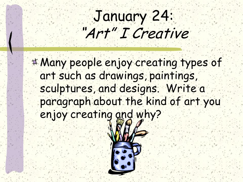 January 24: Art I Creative Many people enjoy creating types of art such as drawings, paintings, sculptures, and designs. Write a paragraph about the k