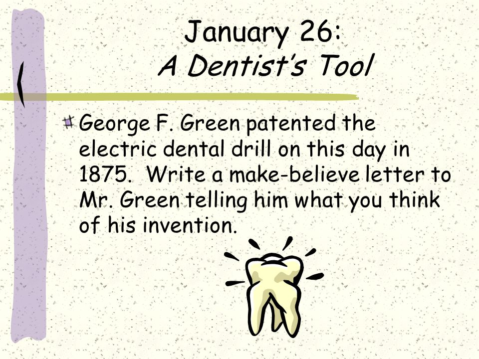 January 26: A Dentists Tool George F. Green patented the electric dental drill on this day in 1875. Write a make-believe letter to Mr. Green telling h