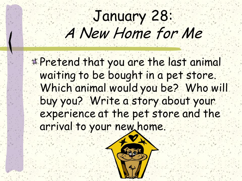 January 28: A New Home for Me Pretend that you are the last animal waiting to be bought in a pet store. Which animal would you be? Who will buy you? W