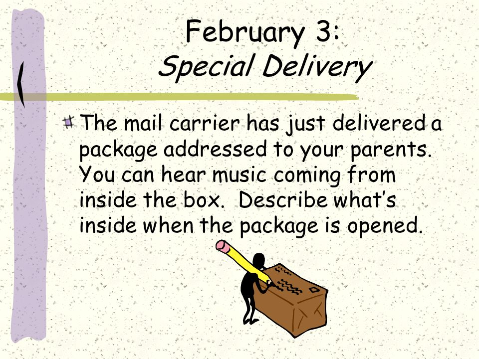 February 3: Special Delivery The mail carrier has just delivered a package addressed to your parents. You can hear music coming from inside the box. D