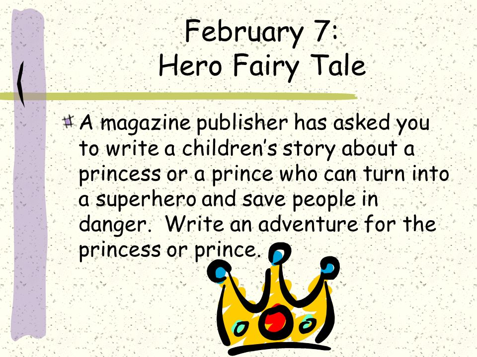 February 7: Hero Fairy Tale A magazine publisher has asked you to write a childrens story about a princess or a prince who can turn into a superhero a