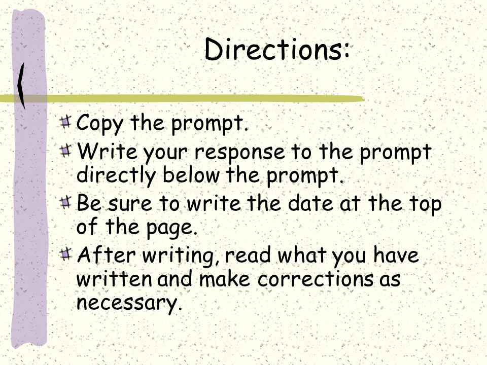 Directions: Copy the prompt. Write your response to the prompt directly below the prompt. Be sure to write the date at the top of the page. After writ