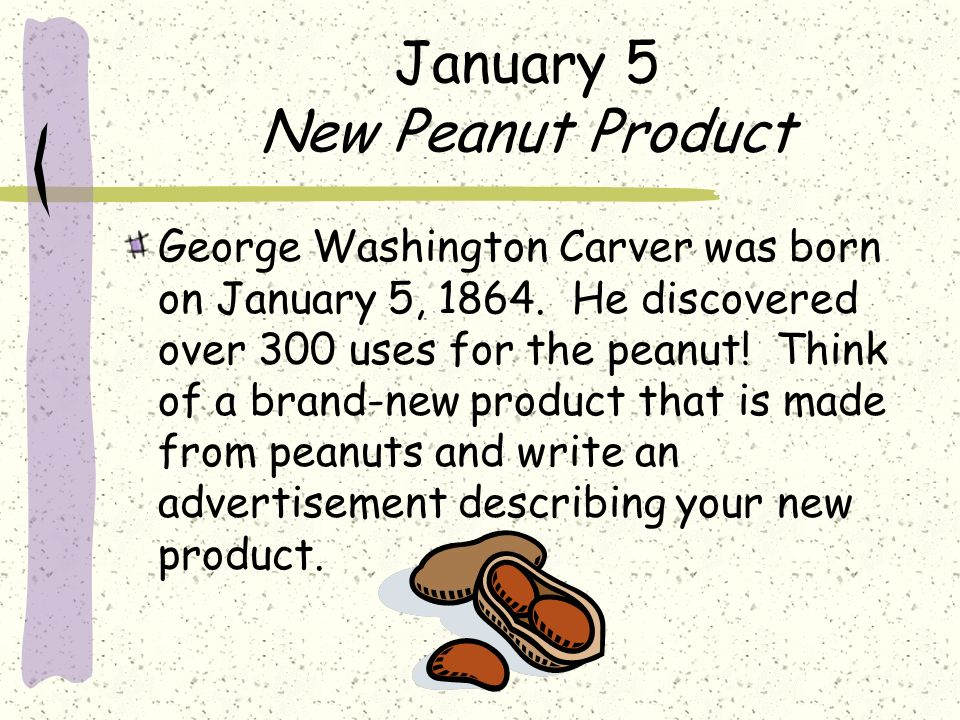 January 5 New Peanut Product George Washington Carver was born on January 5, 1864. He discovered over 300 uses for the peanut! Think of a brand-new pr