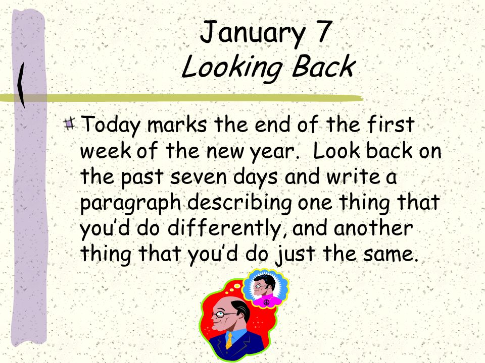 January 7 Looking Back Today marks the end of the first week of the new year. Look back on the past seven days and write a paragraph describing one th