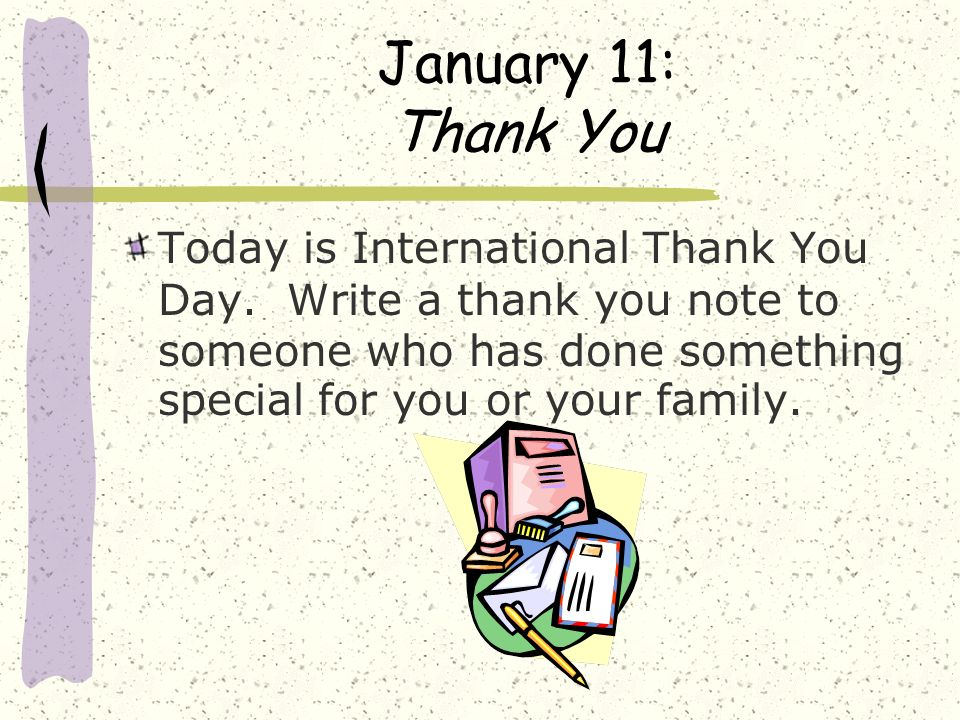 January 11: Thank You Today is International Thank You Day. Write a thank you note to someone who has done something special for you or your family.
