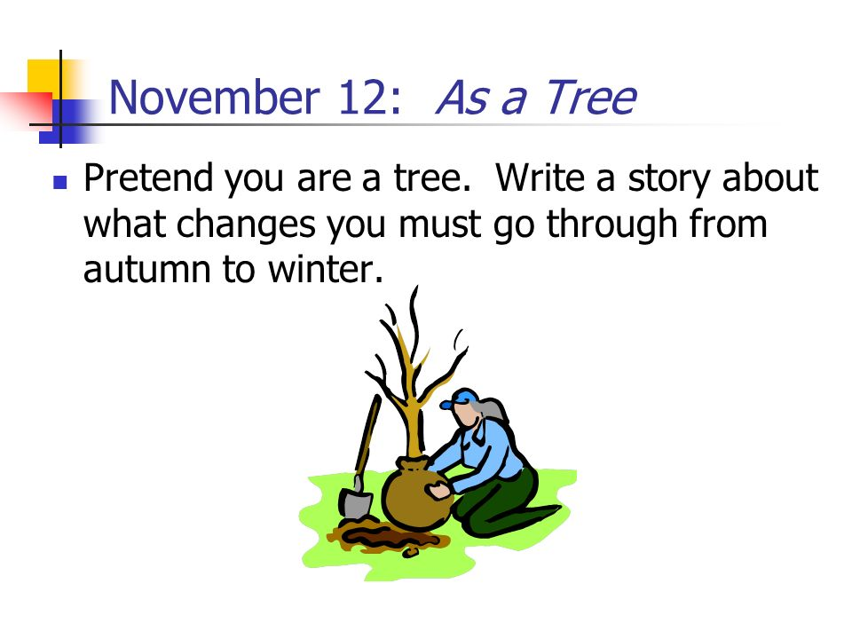 November 12: As a Tree Pretend you are a tree. Write a story about what changes you must go through from autumn to winter.