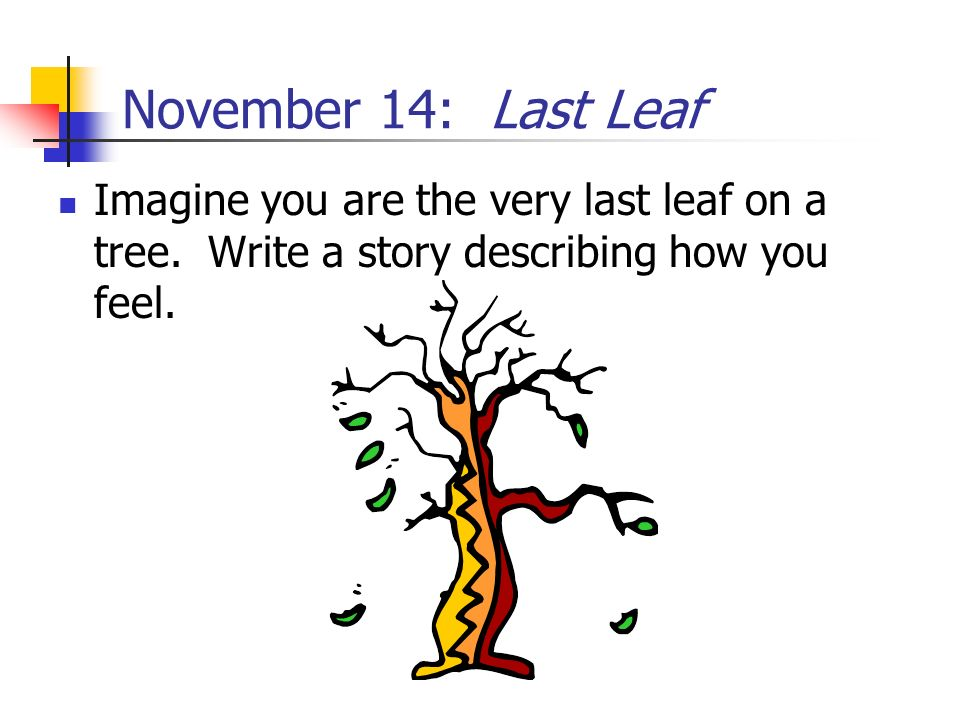 November 14: Last Leaf Imagine you are the very last leaf on a tree. Write a story describing how you feel.
