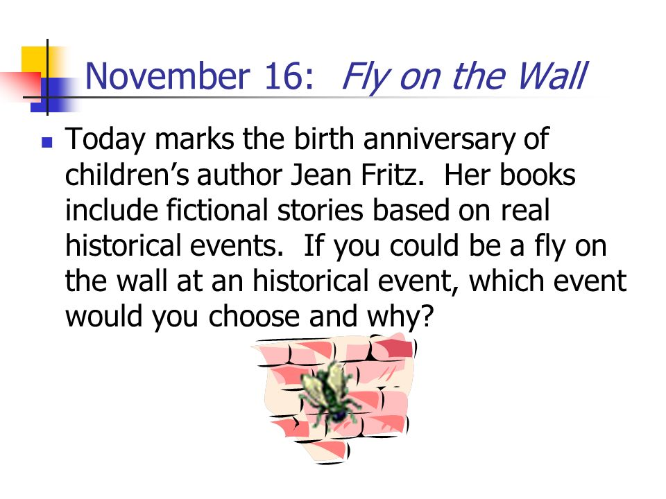 November 16: Fly on the Wall Today marks the birth anniversary of childrens author Jean Fritz. Her books include fictional stories based on real histo