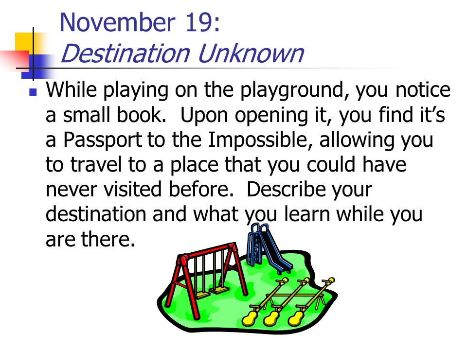 November 19: Destination Unknown While playing on the playground, you notice a small book. Upon opening it, you find its a Passport to the Impossible,
