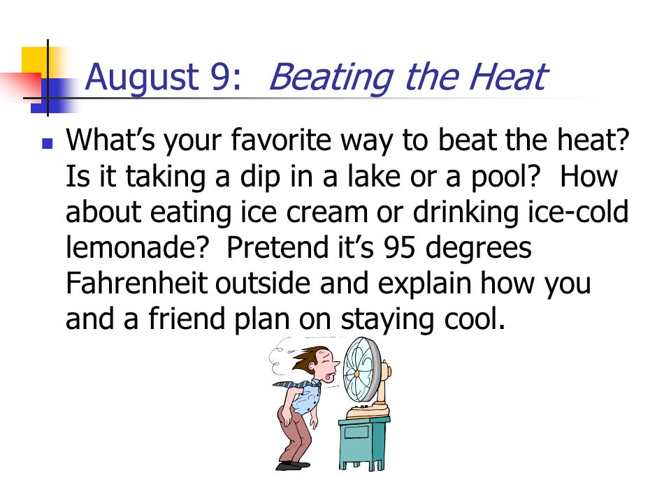 August 9: Beating the Heat Whats your favorite way to beat the heat? Is it taking a dip in a lake or a pool? How about eating ice cream or drinking ic