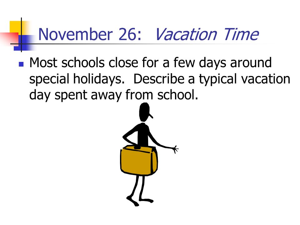 November 26: Vacation Time Most schools close for a few days around special holidays. Describe a typical vacation day spent away from school.