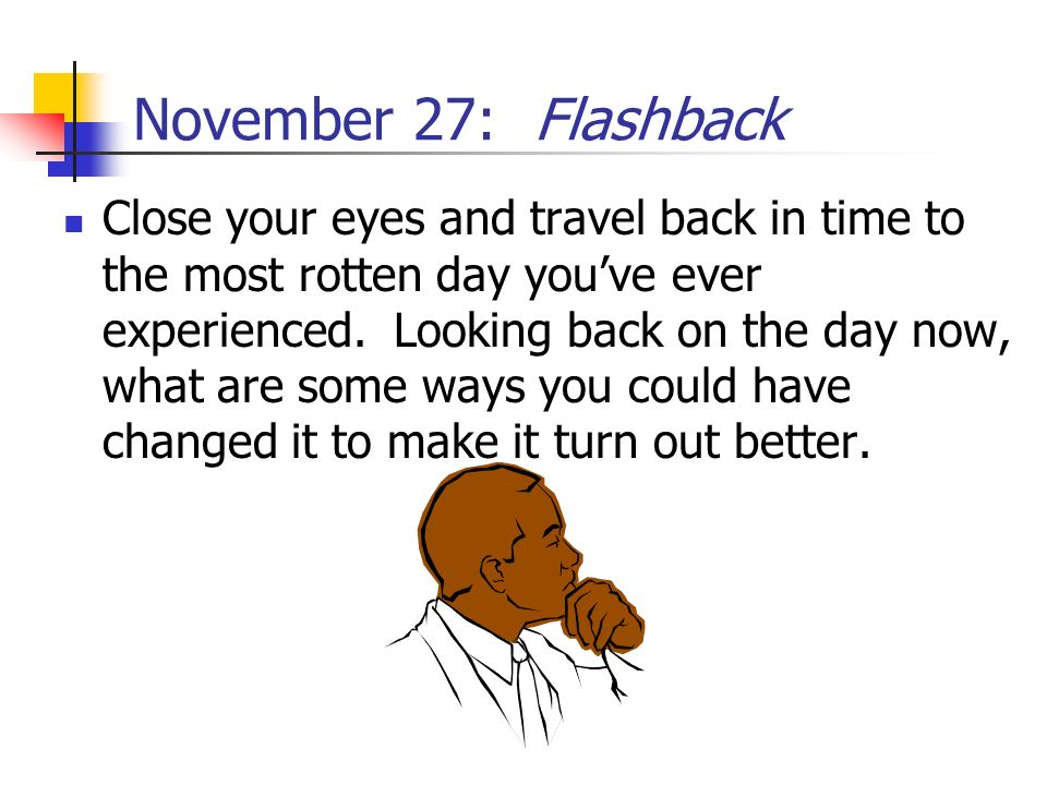 November 27: Flashback Close your eyes and travel back in time to the most rotten day youve ever experienced. Looking back on the day now, what are so