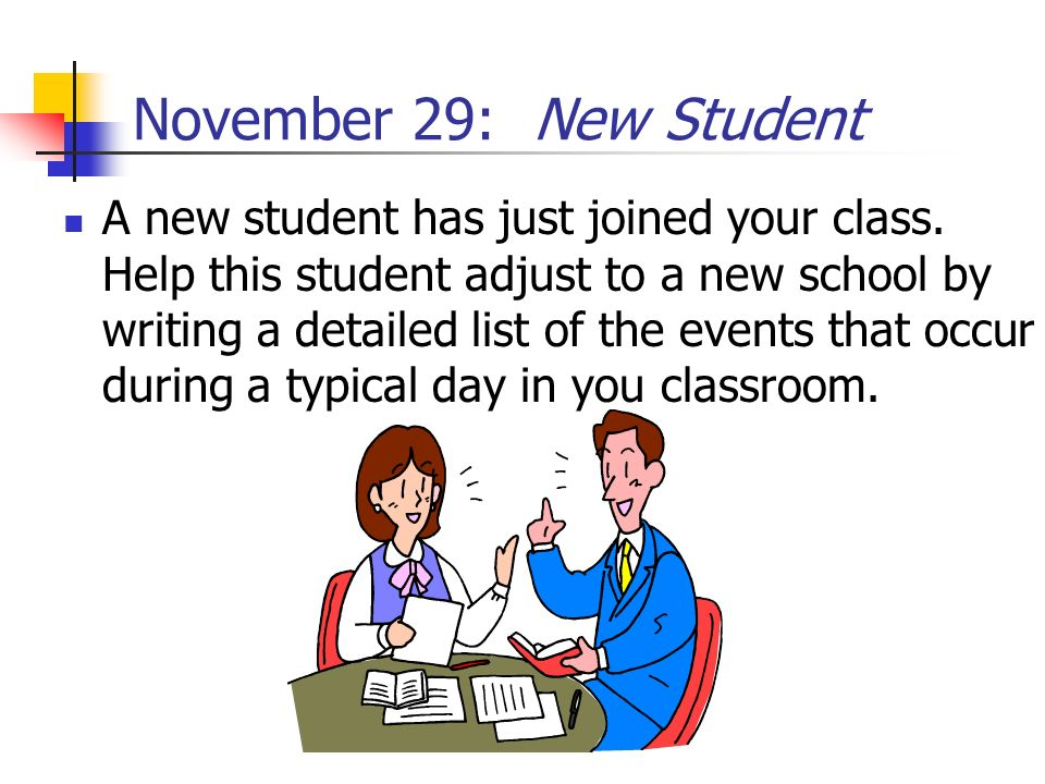 November 29: New Student A new student has just joined your class. Help this student adjust to a new school by writing a detailed list of the events t