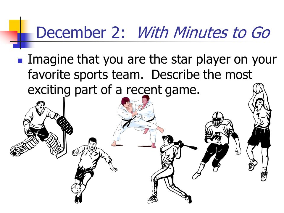 December 2: With Minutes to Go Imagine that you are the star player on your favorite sports team. Describe the most exciting part of a recent game.