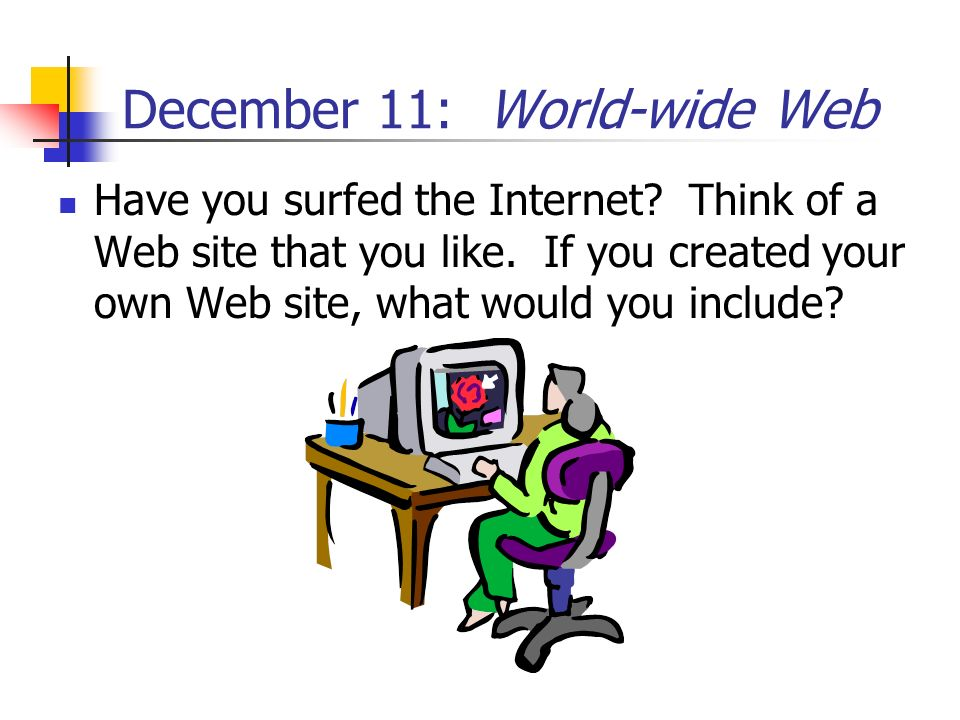 December 11: World-wide Web Have you surfed the Internet? Think of a Web site that you like. If you created your own Web site, what would you include?