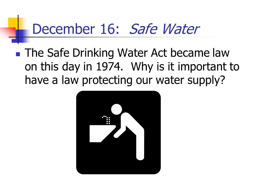 December 16: Safe Water The Safe Drinking Water Act became law on this day in 1974. Why is it important to have a law protecting our water supply?