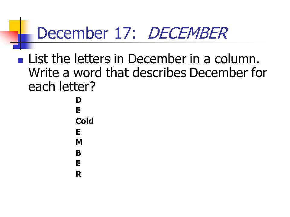 December 17: DECEMBER List the letters in December in a column. Write a word that describes December for each letter? D E Cold E M B E R