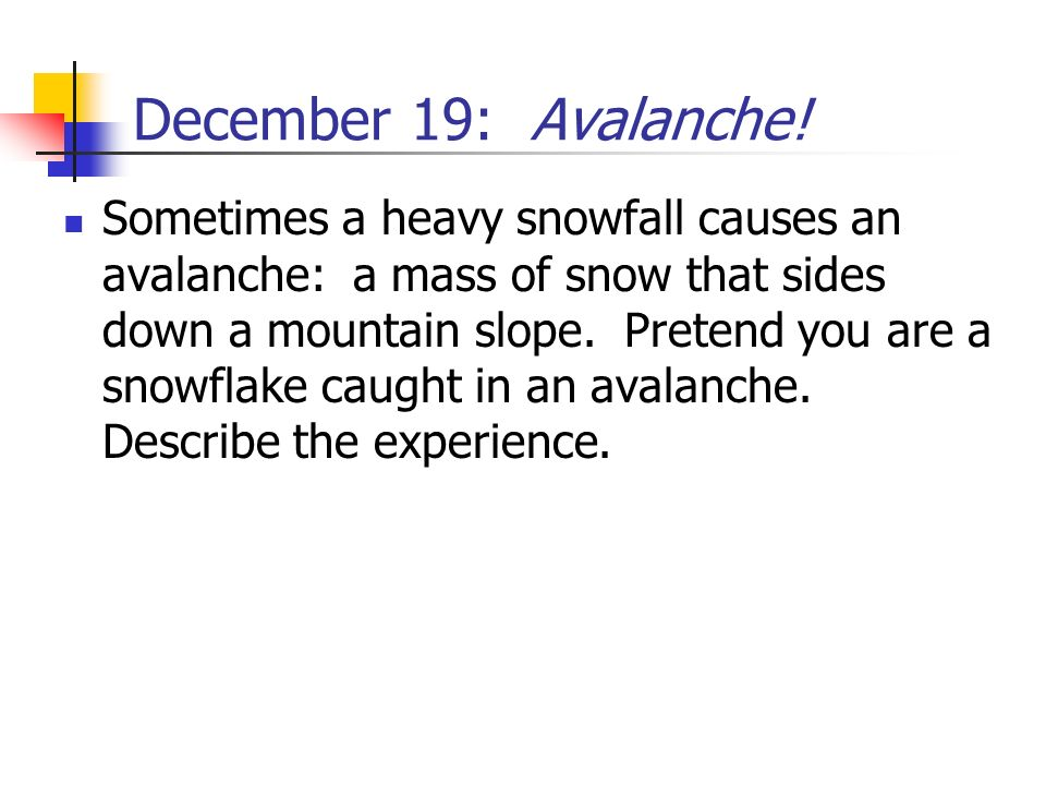 December 19: Avalanche! Sometimes a heavy snowfall causes an avalanche: a mass of snow that sides down a mountain slope. Pretend you are a snowflake c