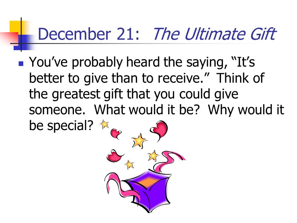 December 21: The Ultimate Gift Youve probably heard the saying, Its better to give than to receive. Think of the greatest gift that you could give som