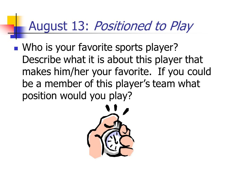 August 13: Positioned to Play Who is your favorite sports player? Describe what it is about this player that makes him/her your favorite. If you could