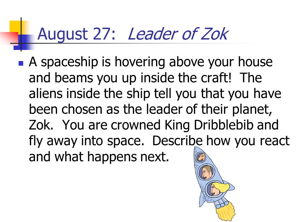 August 27: Leader of Zok A spaceship is hovering above your house and beams you up inside the craft! The aliens inside the ship tell you that you have