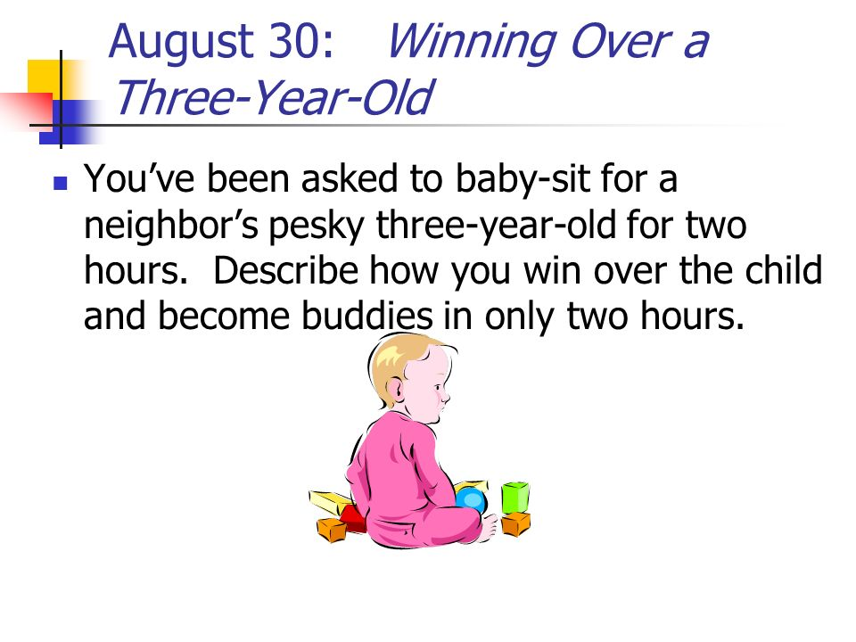 August 30: Winning Over a Three-Year-Old Youve been asked to baby-sit for a neighbors pesky three-year-old for two hours. Describe how you win over th