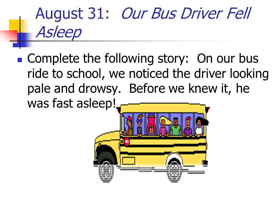 August 31: Our Bus Driver Fell Asleep Complete the following story: On our bus ride to school, we noticed the driver looking pale and drowsy. Before w