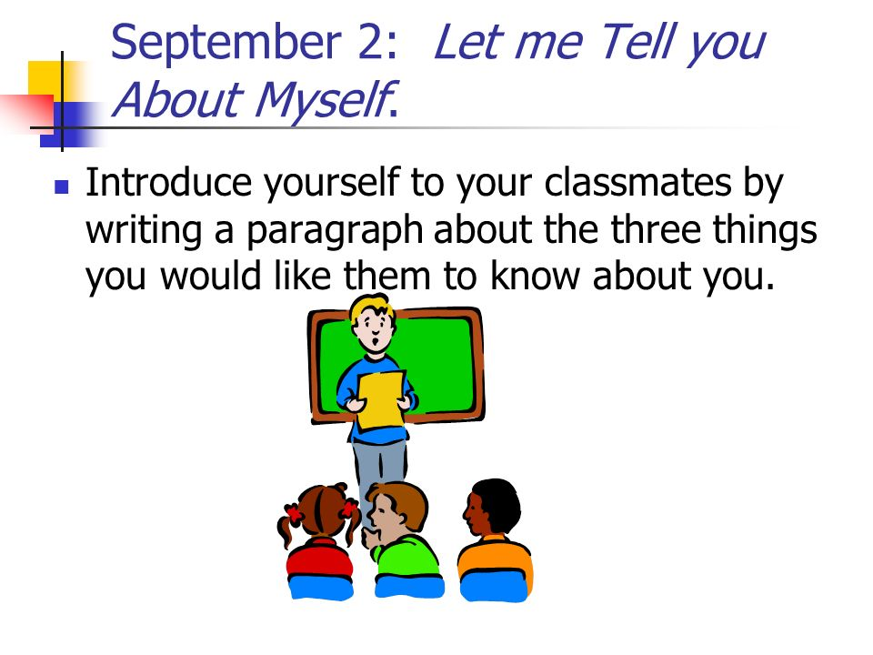 September 2: Let me Tell you About Myself. Introduce yourself to your classmates by writing a paragraph about the three things you would like them to