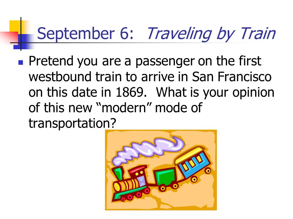 September 6: Traveling by Train Pretend you are a passenger on the first westbound train to arrive in San Francisco on this date in 1869. What is your
