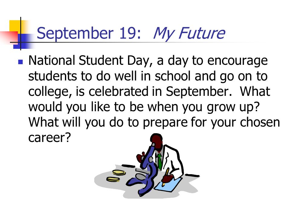 September 19: My Future National Student Day, a day to encourage students to do well in school and go on to college, is celebrated in September. What