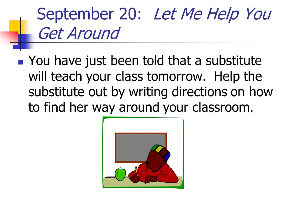 September 20: Let Me Help You Get Around You have just been told that a substitute will teach your class tomorrow. Help the substitute out by writing