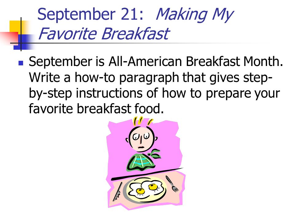 September 21: Making My Favorite Breakfast September is All-American Breakfast Month. Write a how-to paragraph that gives step- by-step instructions o