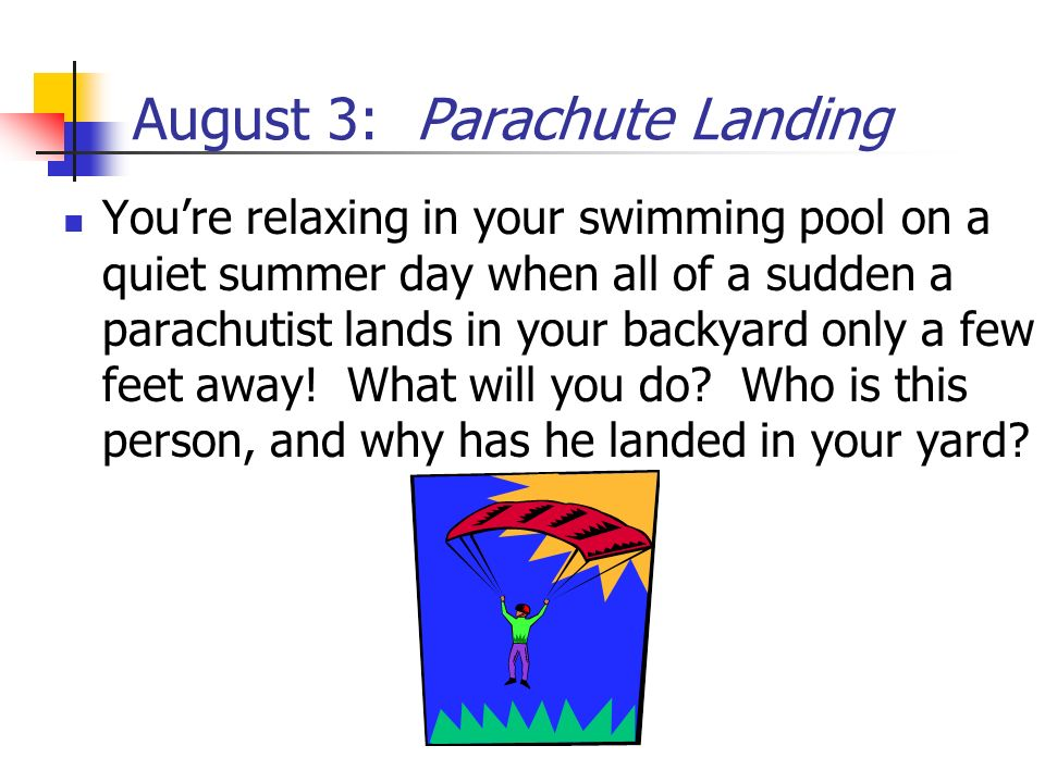 August 3: Parachute Landing Youre relaxing in your swimming pool on a quiet summer day when all of a sudden a parachutist lands in your backyard only