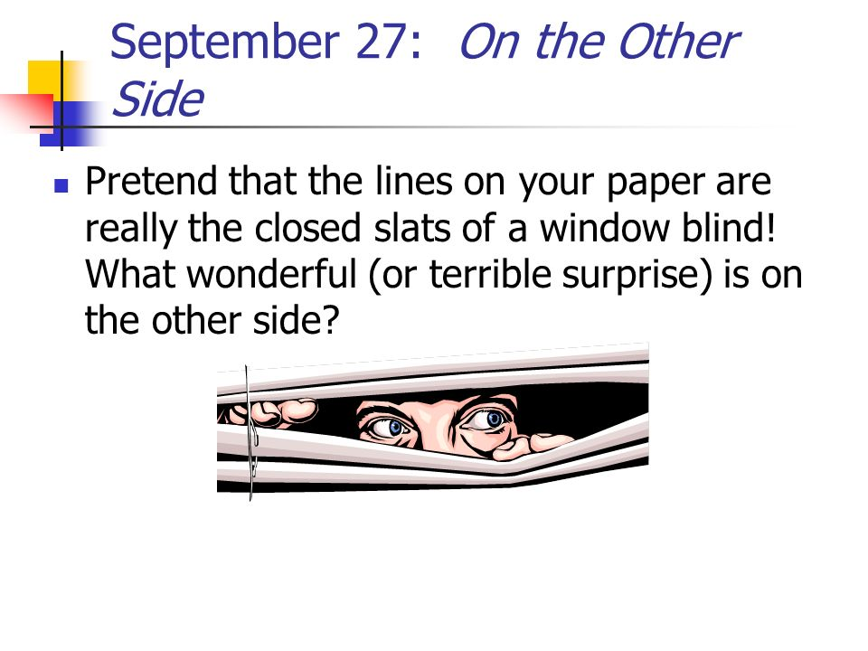 September 27: On the Other Side Pretend that the lines on your paper are really the closed slats of a window blind! What wonderful (or terrible surpri