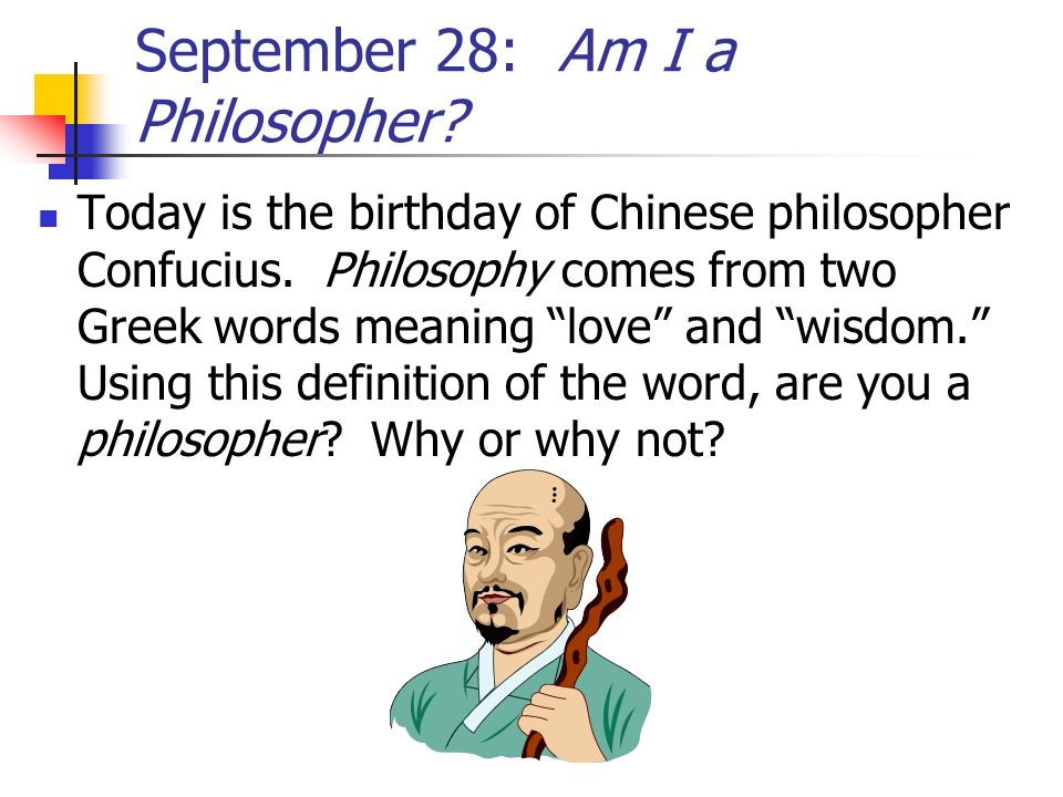 September 28: Am I a Philosopher? Today is the birthday of Chinese philosopher Confucius. Philosophy comes from two Greek words meaning love and wisdo