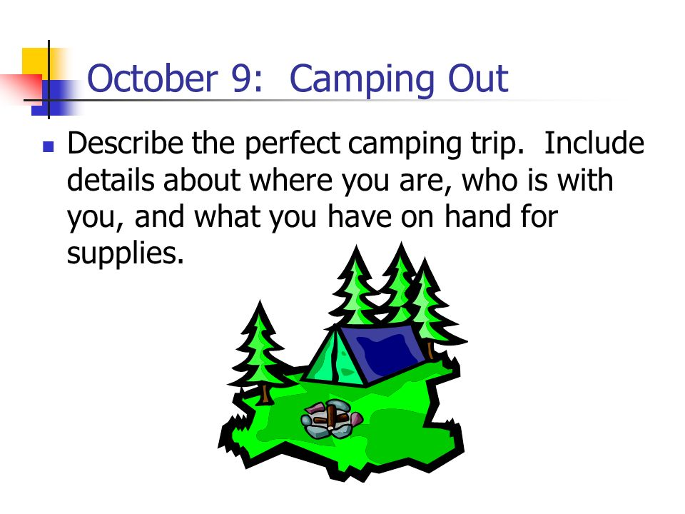 October 9: Camping Out Describe the perfect camping trip. Include details about where you are, who is with you, and what you have on hand for supplies