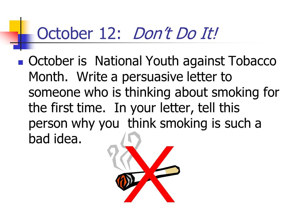 October 12: Dont Do It! October is National Youth against Tobacco Month. Write a persuasive letter to someone who is thinking about smoking for the fi
