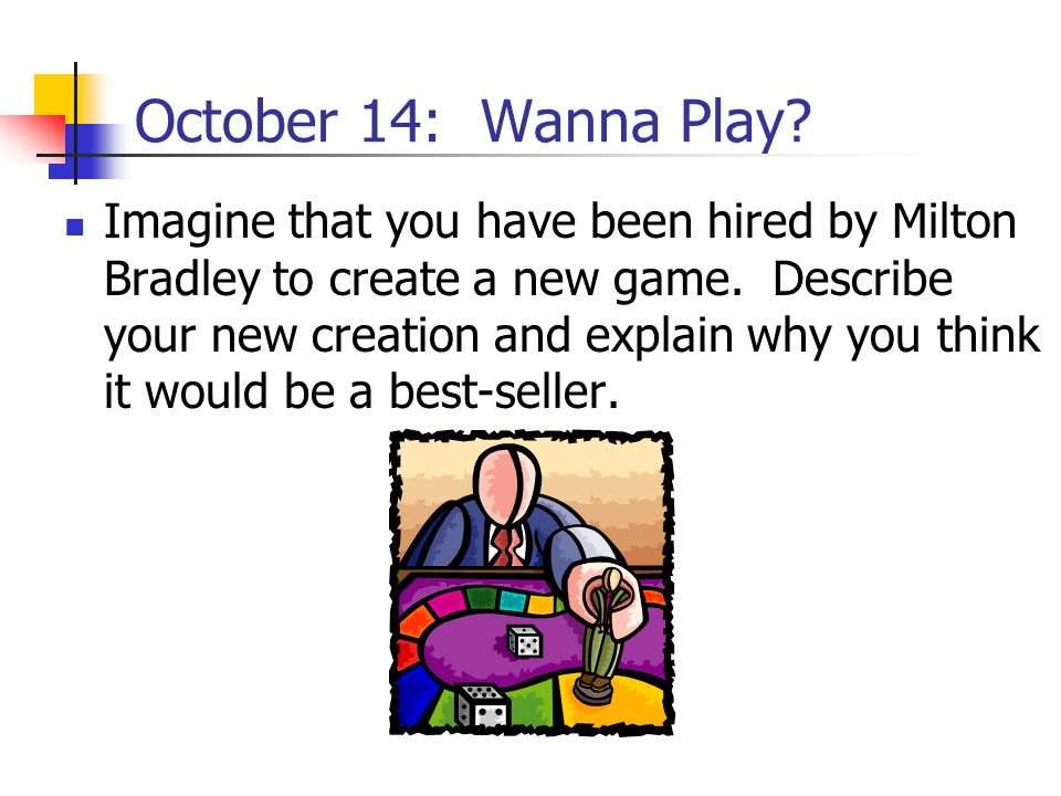 October 14: Wanna Play? Imagine that you have been hired by Milton Bradley to create a new game. Describe your new creation and explain why you think
