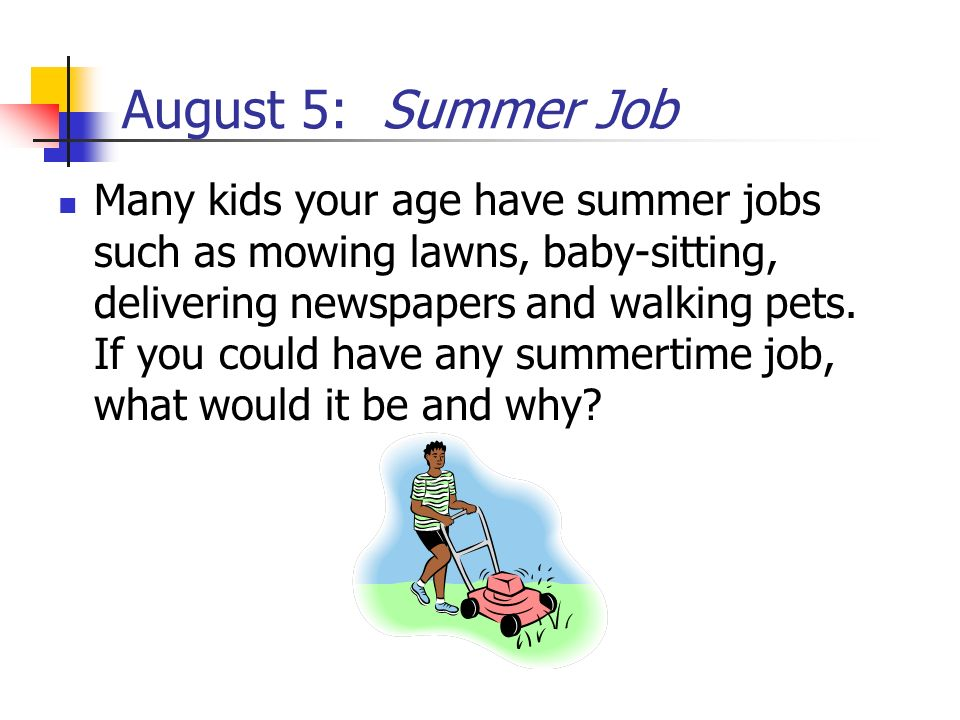 August 5: Summer Job Many kids your age have summer jobs such as mowing lawns, baby-sitting, delivering newspapers and walking pets. If you could have