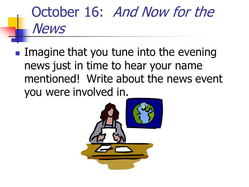 October 16: And Now for the News Imagine that you tune into the evening news just in time to hear your name mentioned! Write about the news event you