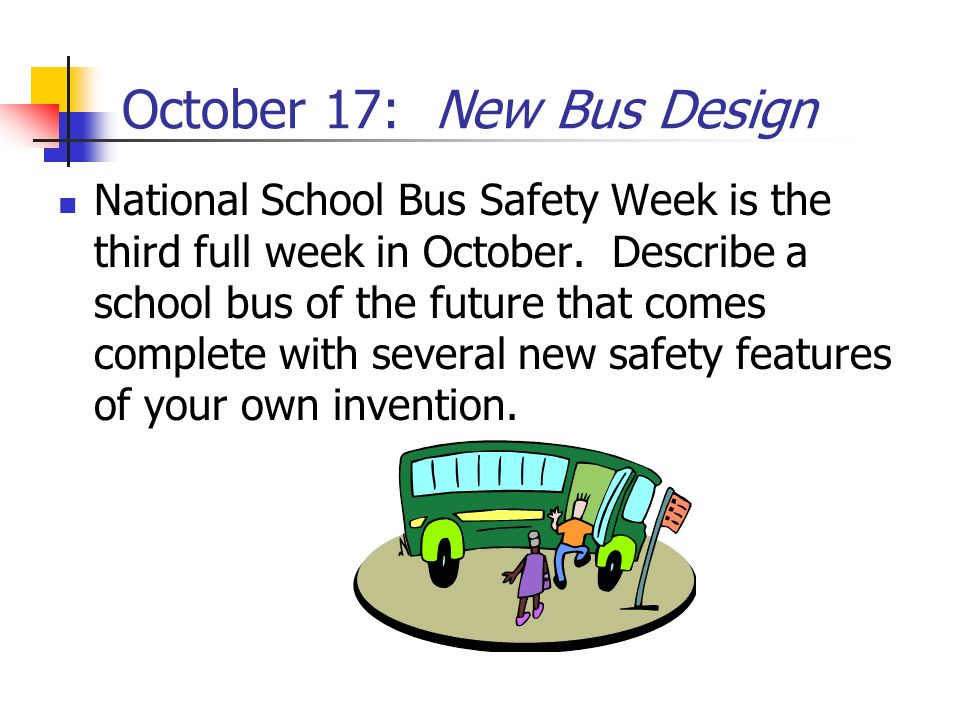 October 17: New Bus Design National School Bus Safety Week is the third full week in October. Describe a school bus of the future that comes complete