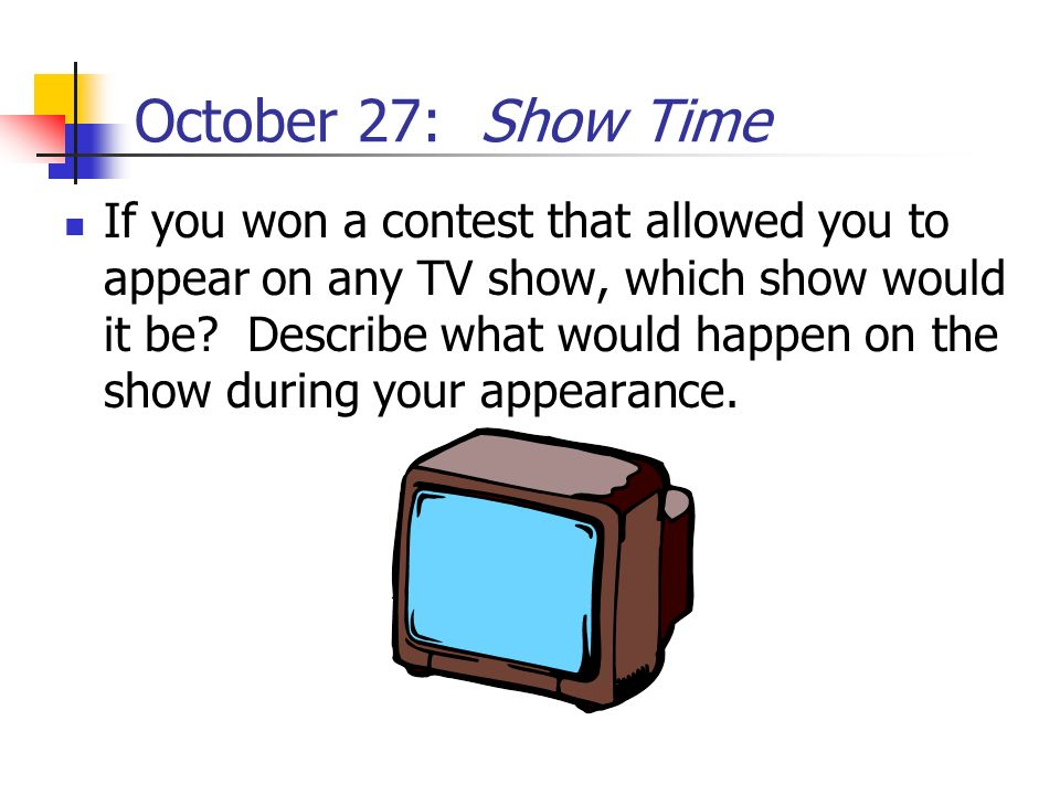 October 27: Show Time If you won a contest that allowed you to appear on any TV show, which show would it be? Describe what would happen on the show d