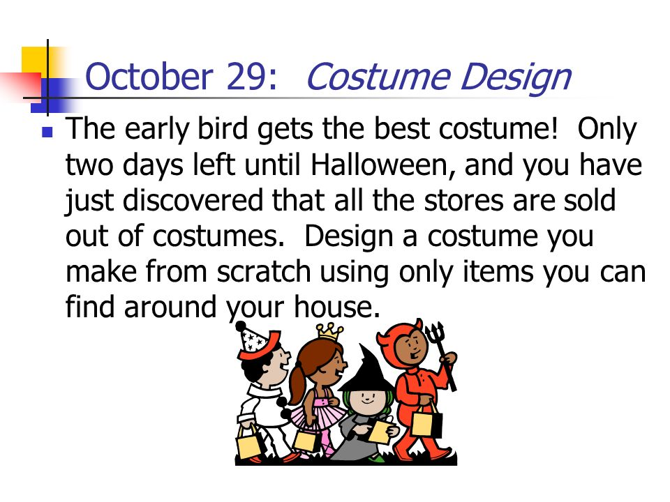 October 29: Costume Design The early bird gets the best costume! Only two days left until Halloween, and you have just discovered that all the stores